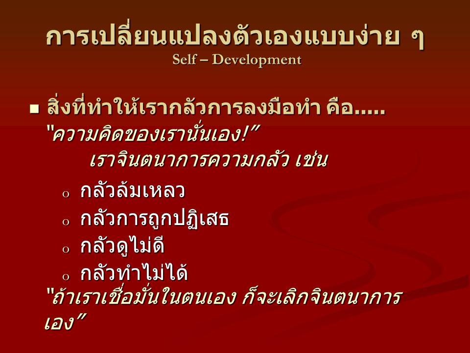 การเปลี่ยนแปลงตัวเองแบบง่าย ๆ Self – Development o กลัวล้มเหลว o กลัวการถูกปฏิเสธ o กลัวดูไม่ดี o กลัวทำไม่ได้ สิ่งที่ทำให้เรากลัวการลงมือทำ คือ.....