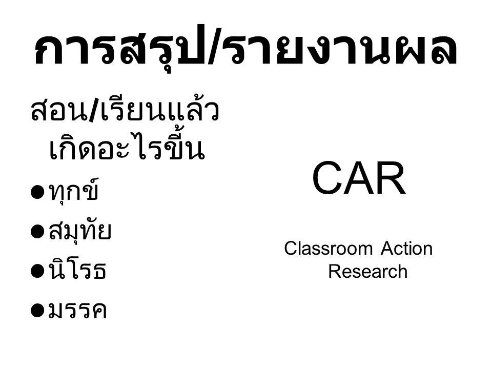 การสรุป / รายงานผล สอน / เรียนแล้ว เกิดอะไรขี้น ทุกข์ สมุทัย นิโรธ มรรค CAR Classroom Action Research