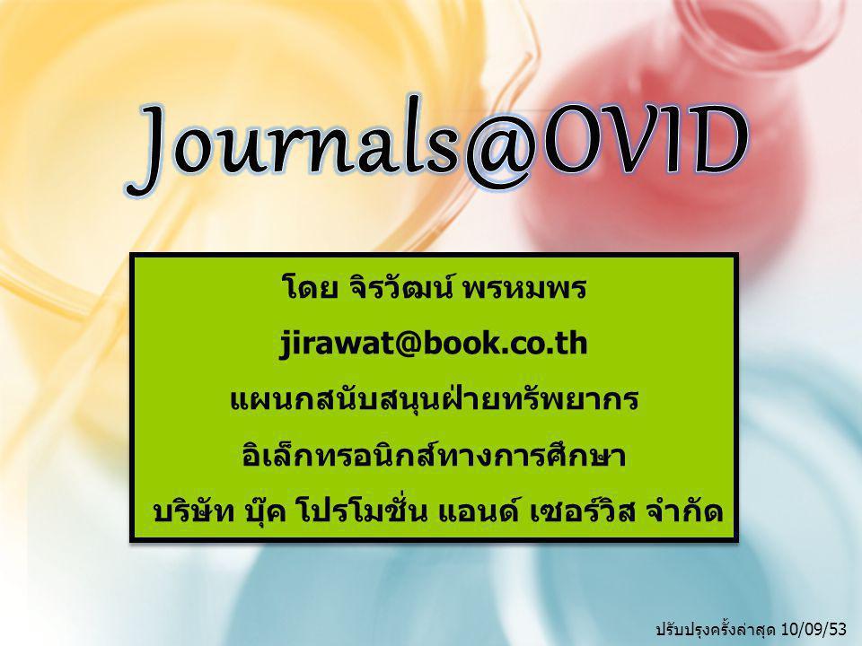 IntroductionIntroduction Journals@Ovid Full Text เป็นวารสารอิเล็กทรอนิกส์ ครอบคลุมสาขาวิทยาศาสตร์ เทคโนโลยี และการแพทย์ รวบรวมจากวารสารมากกว่า 200 ชื่อ ครอบคลุมข้อมูลย้อนหลังโดยส่วนใหญ่ตั้งแต่ปี 1996 จนถึง ปัจจุบัน ประกอบด้วยรายการบรรณานุกรม สาระสังเขปพร้อม เอกสารฉบับเต็มในรูปแบบ HTML และ PDF จากสำนักพิมพ์และสมาคมทางวิทยาศาสตร์ การแพทย์ เช่น Lippincott Williams & Wikins เป็นต้น Journals@Ovid Full Text เป็นวารสารอิเล็กทรอนิกส์ ครอบคลุมสาขาวิทยาศาสตร์ เทคโนโลยี และการแพทย์ รวบรวมจากวารสารมากกว่า 200 ชื่อ ครอบคลุมข้อมูลย้อนหลังโดยส่วนใหญ่ตั้งแต่ปี 1996 จนถึง ปัจจุบัน ประกอบด้วยรายการบรรณานุกรม สาระสังเขปพร้อม เอกสารฉบับเต็มในรูปแบบ HTML และ PDF จากสำนักพิมพ์และสมาคมทางวิทยาศาสตร์ การแพทย์ เช่น Lippincott Williams & Wikins เป็นต้น