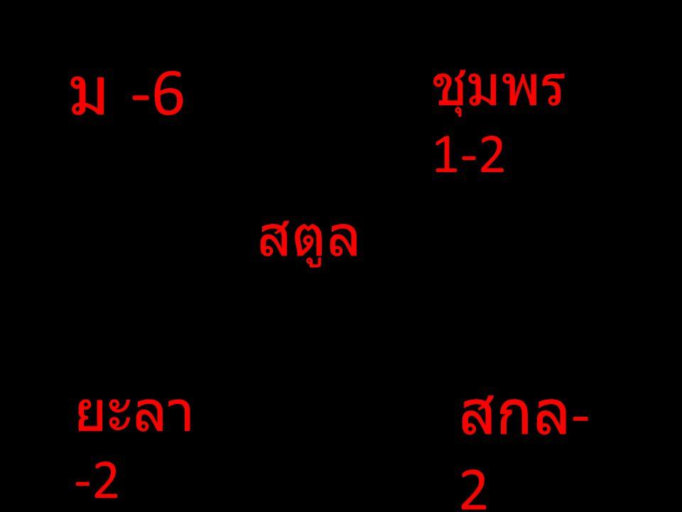 ม -6 สตูล ชุมพร 1-2 ยะลา -2 สกล - 2