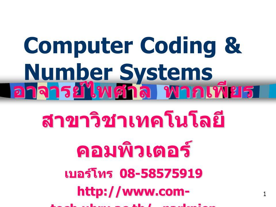 1 Computer Coding & Number Systems อาจารย์ไพศาล พากเพียร สาขาวิชาเทคโนโลยี คอมพิวเตอร์ เบอร์โทร 08-58575919 http://www.com- tech.ubru.ac.th/~parkpien