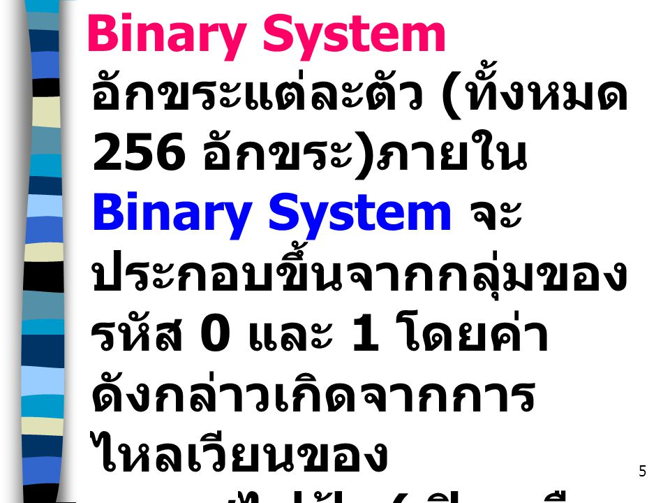 5 Binary System อักขระแต่ละตัว ( ทั้งหมด 256 อักขระ ) ภายใน Binary System จะ ประกอบขึ้นจากกลุ่มของ รหัส 0 และ 1 โดยค่า ดังกล่าวเกิดจากการ ไหลเวียนของ กระแสไฟฟ้า ( เปิด หรือ ปิด ) ที่เกิดขึ้นภายในระบบ นั่นเอง