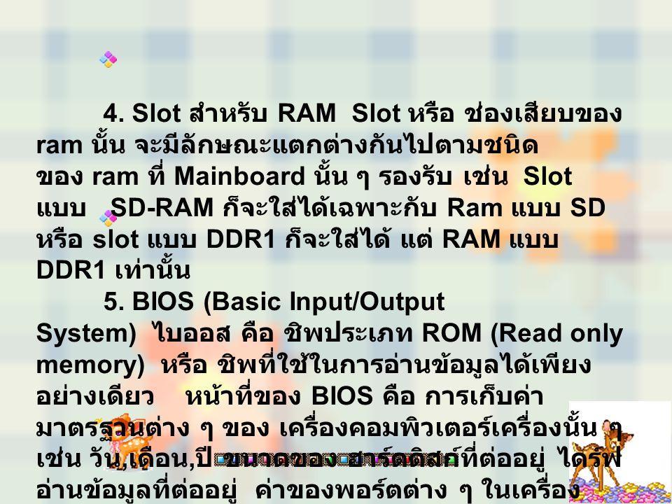 4. Slot สำหรับ RAM Slot หรือ ช่องเสียบของ ram นั้น จะมีลักษณะแตกต่างกันไปตามชนิด ของ ram ที่ Mainboard นั้น ๆ รองรับ เช่น Slot แบบ SD-RAM ก็จะใส่ได้เฉ