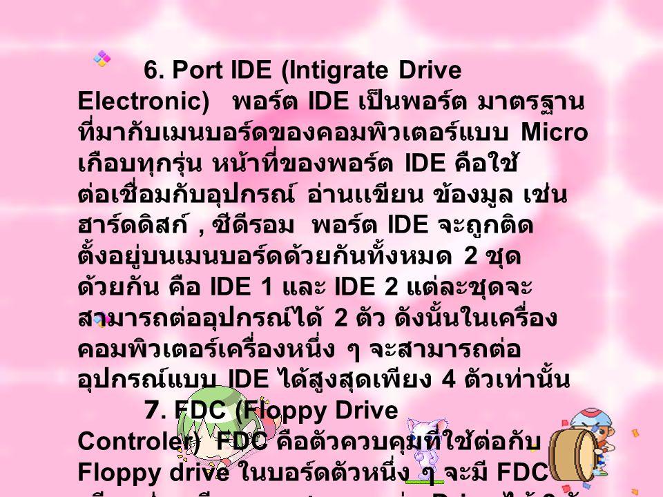 6. Port IDE (Intigrate Drive Electronic) พอร์ต IDE เป็นพอร์ต มาตรฐาน ที่มากับเมนบอร์ดของคอมพิวเตอร์แบบ Micro เกือบทุกรุ่น หน้าที่ของพอร์ต IDE คือใช้ ต