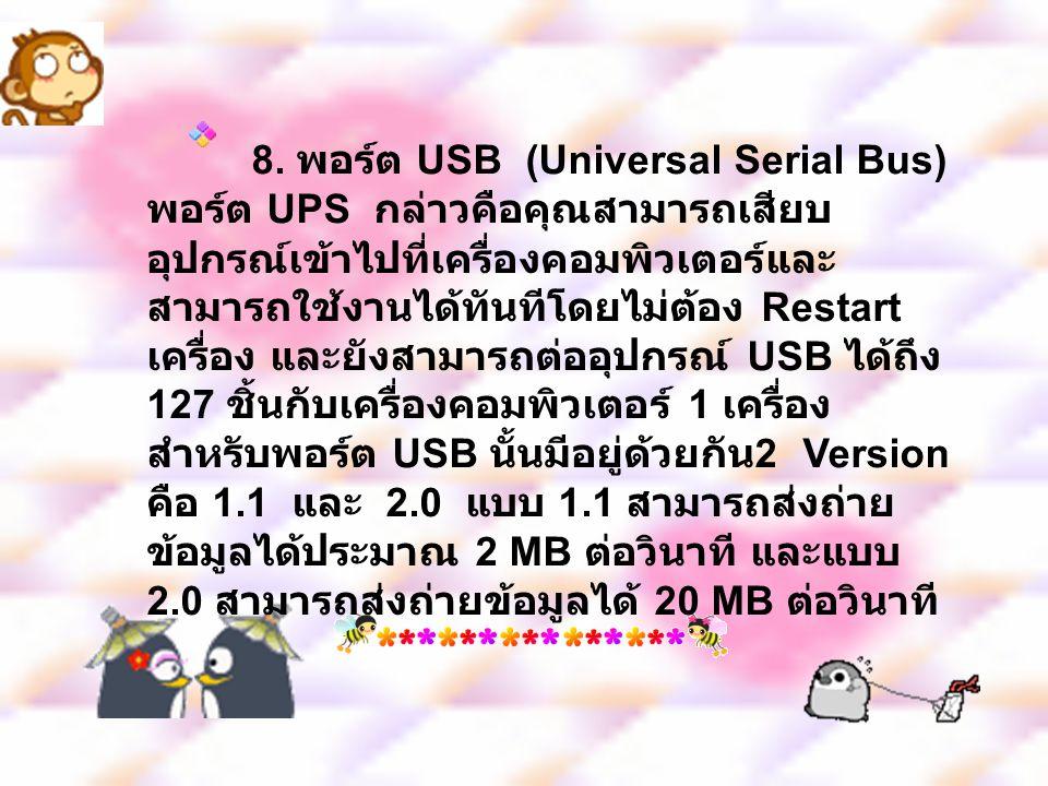 8. พอร์ต USB (Universal Serial Bus) พอร์ต UPS กล่าวคือคุณสามารถเสียบ อุปกรณ์เข้าไปที่เครื่องคอมพิวเตอร์และ สามารถใช้งานได้ทันทีโดยไม่ต้อง Restart เครื
