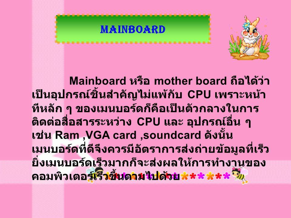 Mainboard Mainboard หรือ mother board ถือได้ว่า เป็นอุปกรณ์ชิ้นสำคัญไม่แพ้กับ CPU เพราะหน้า ทีหลัก ๆ ของเมนบอร์ดก็คือเป็นตัวกลางในการ ติดต่อสื่อสารระห