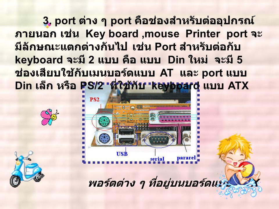 พอร์ตต่าง ๆ ที่อยู่บนบอร์ดแบบ ATX 3. port ต่าง ๆ port คือช่องสำหรับต่ออุปกรณ์ ภายนอก เช่น Key board,mouse Printer port จะ มีลักษณะแตกต่างกันไป เช่น Po