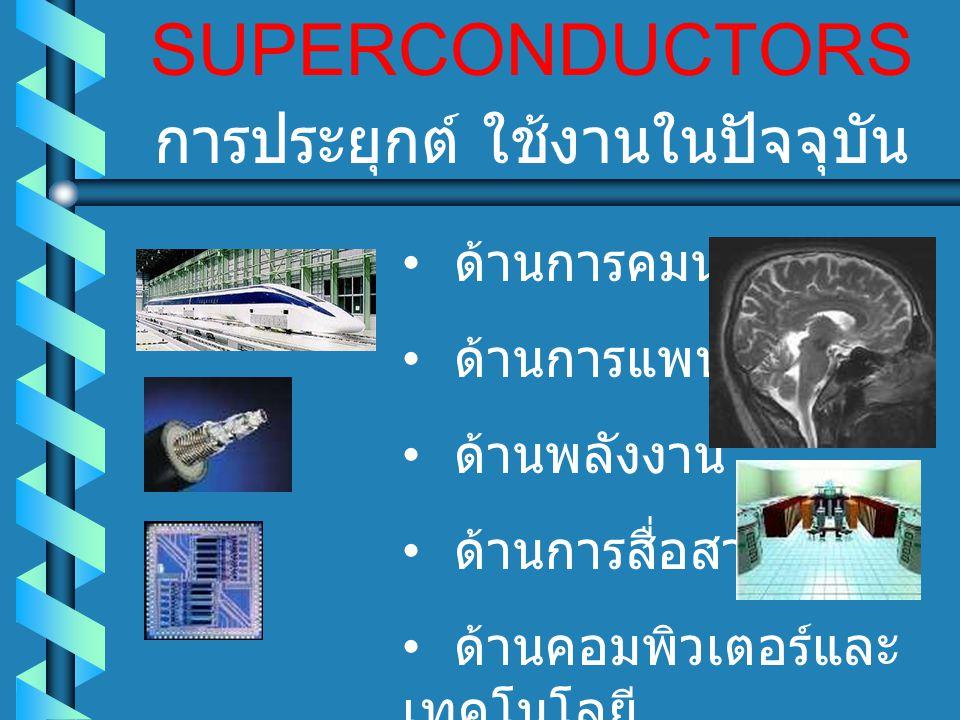 SUPERCONDUCTORS การประยุกต์ ใช้งานในปัจจุบัน ด้านการคมนาคม ด้านการแพทย์ ด้านพลังงาน ด้านการสื่อสาร ด้านคอมพิวเตอร์และ เทคโนโลยี