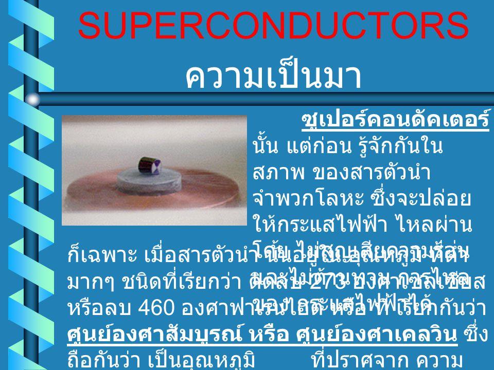 SUPERCONDUCTORS ซูเปอร์คอนดัคเตอร์ นั้น แต่ก่อน รู้จักกันใน สภาพ ของสารตัวนำ จำพวกโลหะ ซึ่งจะปล่อย ให้กระแสไฟฟ้า ไหลผ่าน โดย ไม่สูญเสียความร้อน และไม่