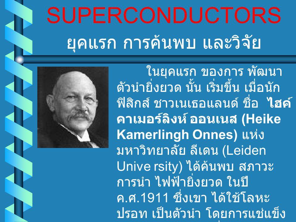 SUPERCONDUCTORS ในยุคแรก ของการ พัฒนา ตัวนำยิ่งยวด นั้น เริ่มขึ้น เมื่อนัก ฟิสิกส์ ชาวเนเธอแลนด์ ชื่อ ไฮค์ คาเมอร์ลิงห์ ออนเนส (Heike Kamerlingh Onnes