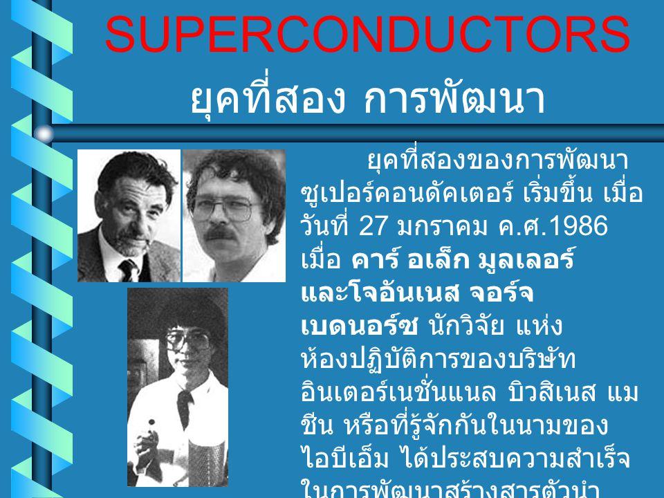 SUPERCONDUCTORS ยุคที่สองของการพัฒนา ซูเปอร์คอนดัคเตอร์ เริ่มขึ้น เมื่อ วันที่ 27 มกราคม ค. ศ.1986 เมื่อ คาร์ อเล็ก มูลเลอร์ และโจอันเนส จอร์จ เบดนอร์