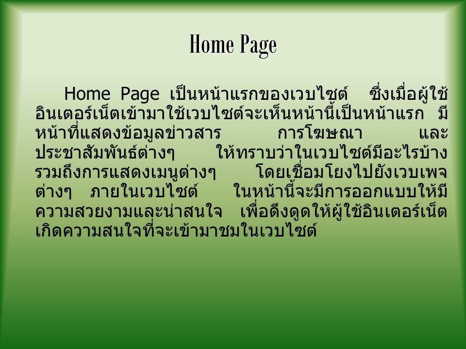 Home Page Home Page เป็นหน้าแรกของเวบไซต์ ซึ่งเมื่อผู้ใช้ อินเตอร์เน็ตเข้ามาใช้เวบไซต์จะเห็นหน้านี้เป็นหน้าแรก มี หน้าที่แสดงข้อมูลข่าวสาร การโฆษณา และ ประชาสัมพันธ์ต่างๆ ให้ทราบว่าในเวบไซต์มีอะไรบ้าง รวมถึงการแสดงเมนูต่างๆ โดยเชื่อมโยงไปยังเวบเพจ ต่างๆ ภายในเวบไซต์ ในหน้านี้จะมีการออกแบบให้มี ความสวยงามและน่าสนใจ เพื่อดึงดูดให้ผู้ใช้อินเตอร์เน็ต เกิดความสนใจที่จะเข้ามาชมในเวบไซต์