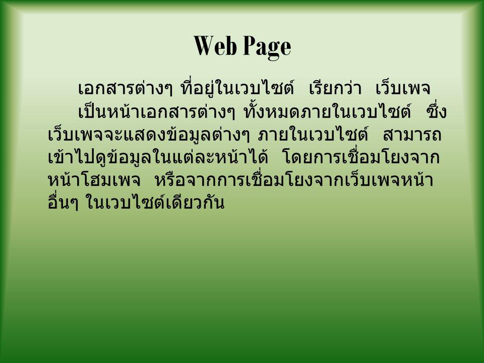 Web Page เอกสารต่างๆ ที่อยู่ในเวบไซต์ เรียกว่า เว็บเพจ เป็นหน้าเอกสารต่างๆ ทั้งหมดภายในเวบไซต์ ซึ่ง เว็บเพจจะแสดงข้อมูลต่างๆ ภายในเวบไซต์ สามารถ เข้าไปดูข้อมูลในแต่ละหน้าได้ โดยการเชื่อมโยงจาก หน้าโฮมเพจ หรือจากการเชื่อมโยงจากเว็บเพจหน้า อื่นๆ ในเวบไซต์เดียวกัน