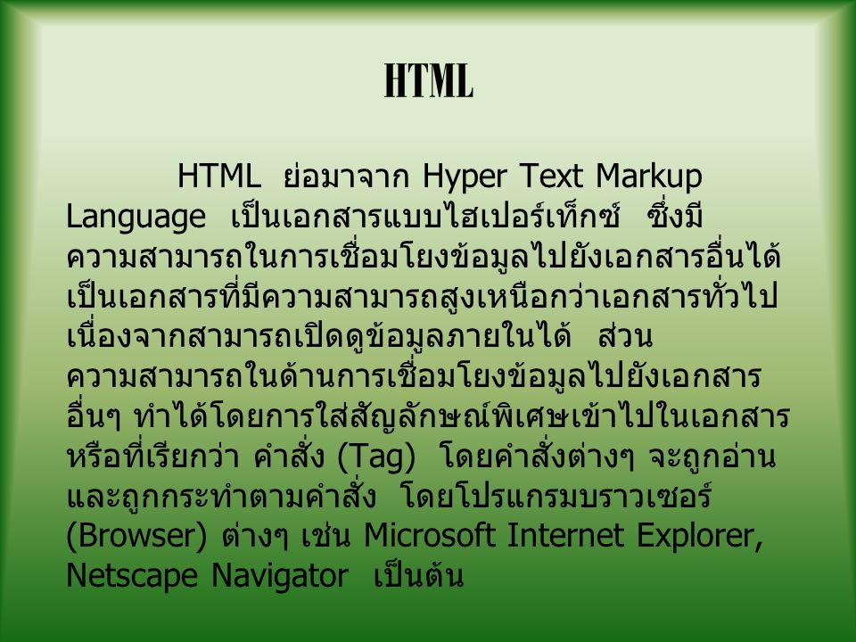HTML HTML ย่อมาจาก Hyper Text Markup Language เป็นเอกสารแบบไฮเปอร์เท็กซ์ ซึ่งมี ความสามารถในการเชื่อมโยงข้อมูลไปยังเอกสารอื่นได้ เป็นเอกสารที่มีความสามารถสูงเหนือกว่าเอกสารทั่วไป เนื่องจากสามารถเปิดดูข้อมูลภายในได้ ส่วน ความสามารถในด้านการเชื่อมโยงข้อมูลไปยังเอกสาร อื่นๆ ทำได้โดยการใส่สัญลักษณ์พิเศษเข้าไปในเอกสาร หรือที่เรียกว่า คำสั่ง (Tag) โดยคำสั่งต่างๆ จะถูกอ่าน และถูกกระทำตามคำสั่ง โดยโปรแกรมบราวเซอร์ (Browser) ต่างๆ เช่น Microsoft Internet Explorer, Netscape Navigator เป็นต้น