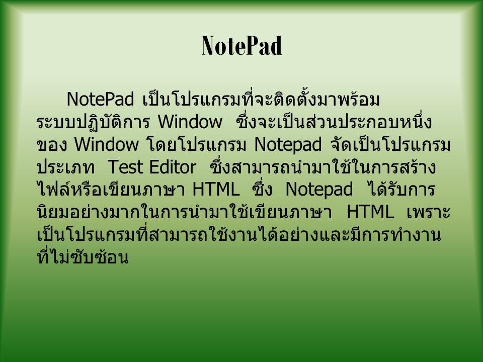 NotePad NotePad เป็นโปรแกรมที่จะติดตั้งมาพร้อม ระบบปฏิบัติการ Window ซึ่งจะเป็นส่วนประกอบหนึ่ง ของ Window โดยโปรแกรม Notepad จัดเป็นโปรแกรม ประเภท Test Editor ซึ่งสามารถนำมาใช้ในการสร้าง ไฟล์หรือเขียนภาษา HTML ซึ่ง Notepad ได้รับการ นิยมอย่างมากในการนำมาใช้เขียนภาษา HTML เพราะ เป็นโปรแกรมที่สามารถใช้งานได้อย่างและมีการทำงาน ที่ไม่ซับซ้อน