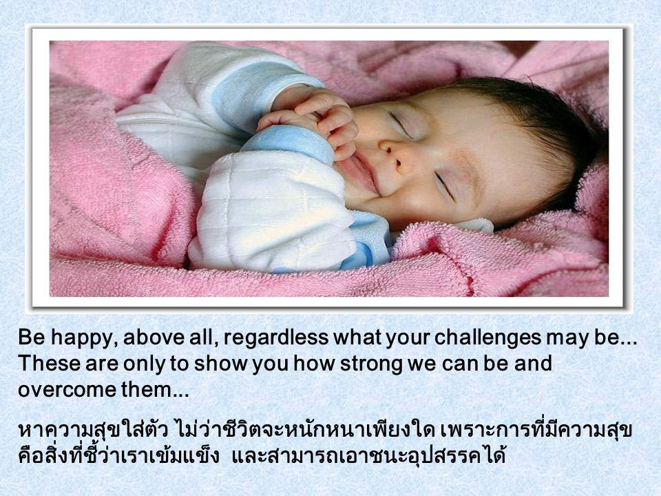 Be happy, above all, regardless what your challenges may be...