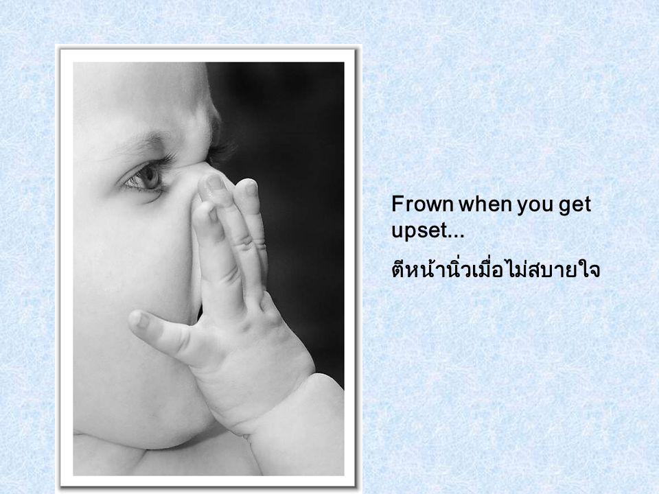 Frown when you get upset... ตีหน้านิ่วเมื่อไม่สบายใจ