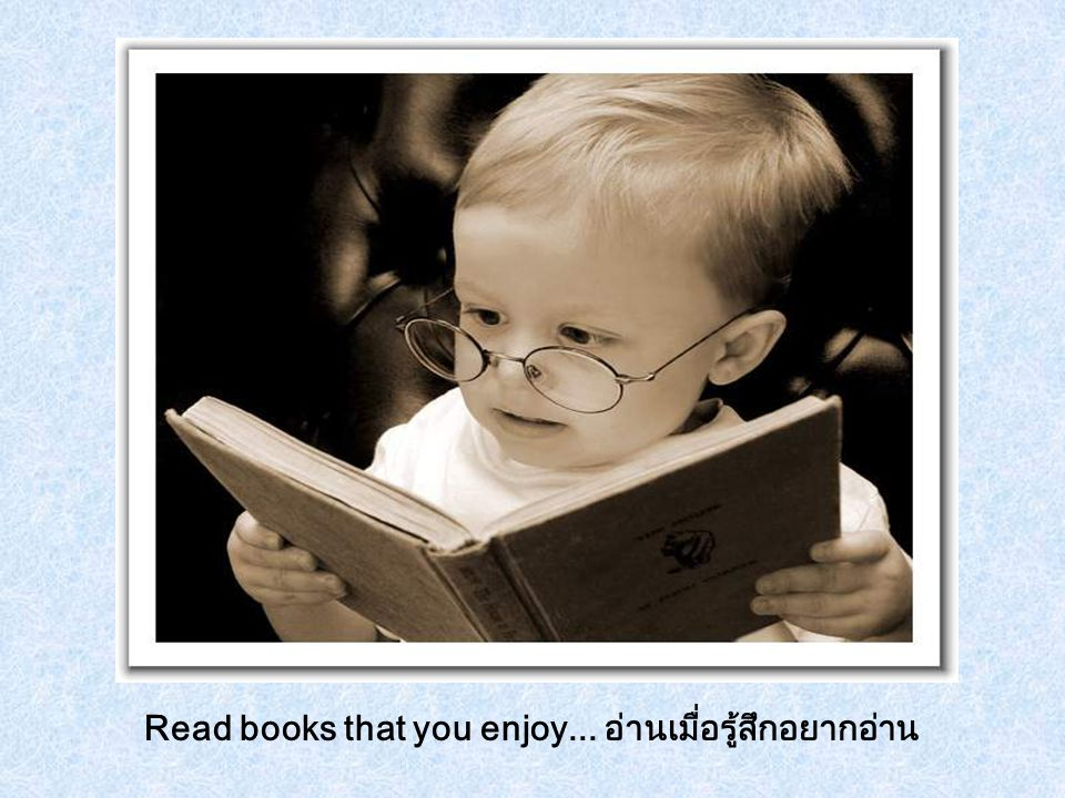 Read books that you enjoy... อ่านเมื่อรู้สึกอยากอ่าน