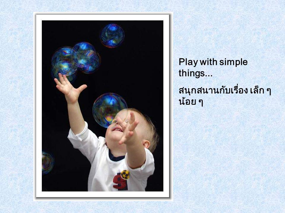 Play with simple things... สนุกสนานกับเรื่อง เล็ก ๆ น้อย ๆ