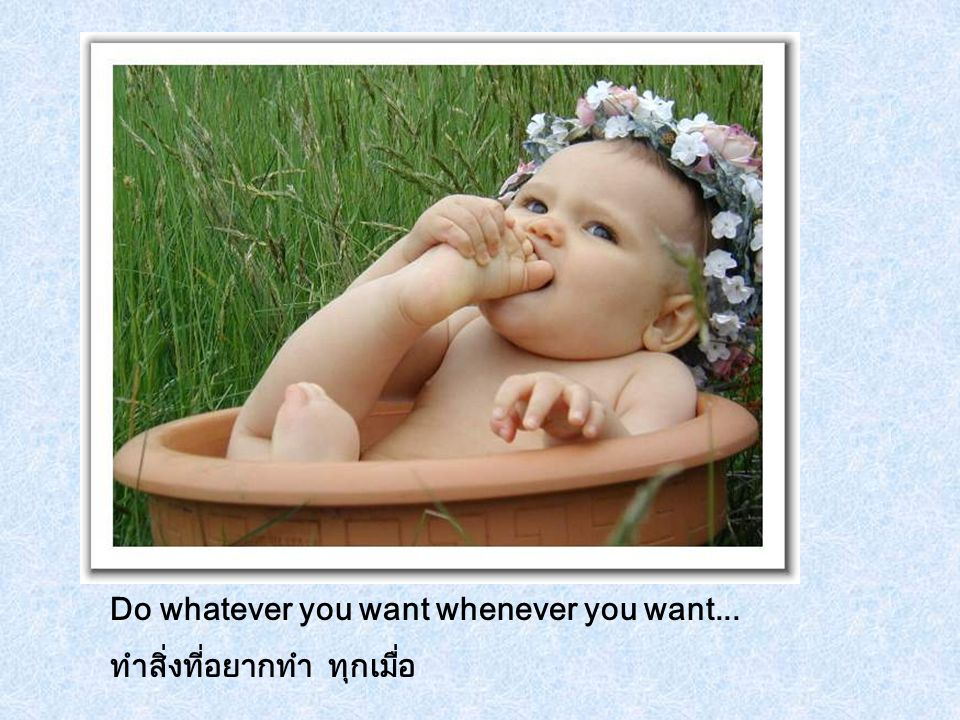 Do whatever you want whenever you want... ทำสิ่งที่อยากทำ ทุกเมื่อ