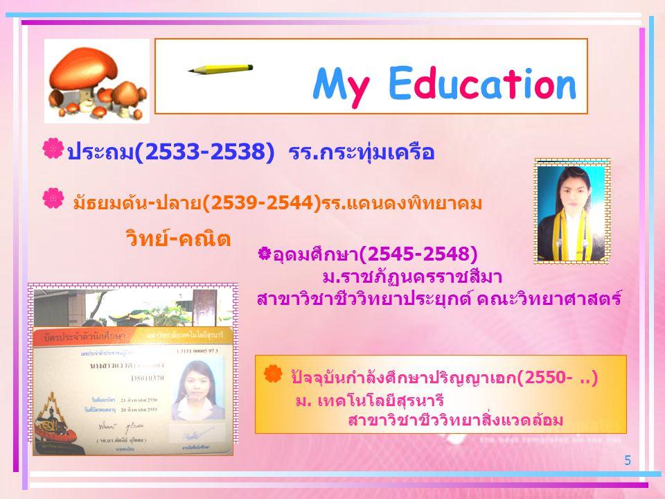 5 My Education  ประถม (2533-2538) รร. กระทุ่มเครือ  มัธยมต้น - ปลาย (2539-2544) รร. แคนดงพิทยาคม ว ิทย์ - คณิต ออุดมศึกษา (2545-2548) ม. ราชภัฏนคร