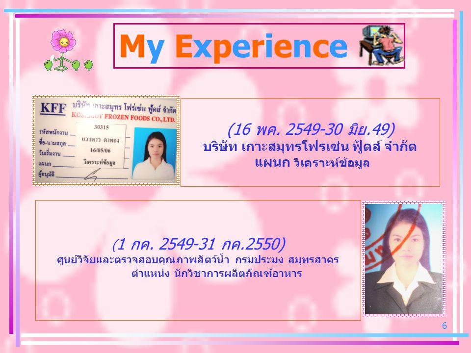 6 My Experience (16 พค. 2549-30 มิย.49) บริษัท เกาะสมุทรโฟรเซ่น ฟู้ดส์ จำกัด แผนก วิเคราะห์ข้อมูล ( 1 กค. 2549-31 กค.2550) ศูนย์วิจัยและตรวจสอบคุณภาพส