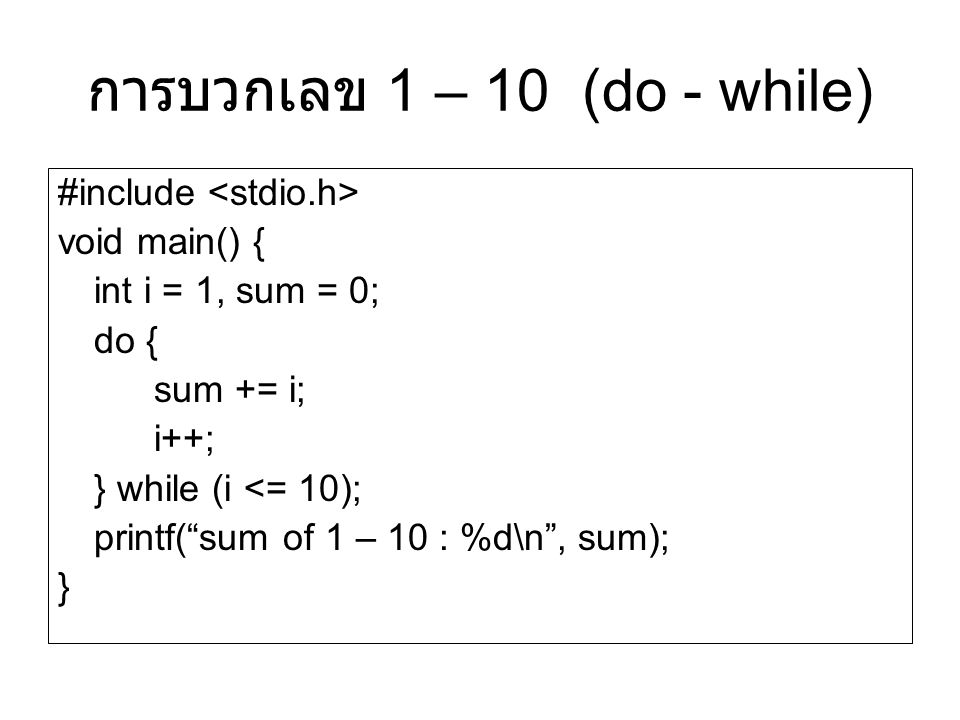 """#include void main() { int i = 1, sum = 0; do { sum += i; i++; } while (i <= 10); printf(""""sum of 1 – 10 : %d\n"""", sum); } การบวกเลข 1 – 10 (do - while)"""