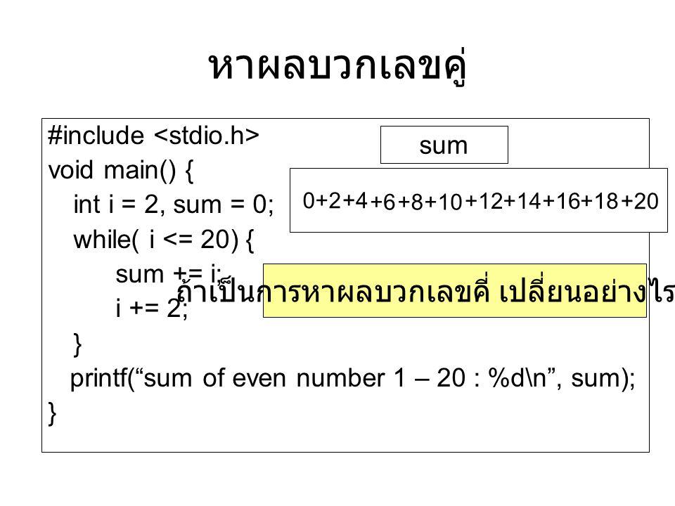 หาผลบวกเลขคู่ #include void main() { int i = 2, sum = 0; while( i <= 20) { sum += i; i += 2; } printf( sum of even number 1 – 20 : %d\n , sum); } sum 0+2 +4 +6+8+10 +12+14+16+18 +20 ถ้าเป็นการหาผลบวกเลขคี่ เปลี่ยนอย่างไร ???