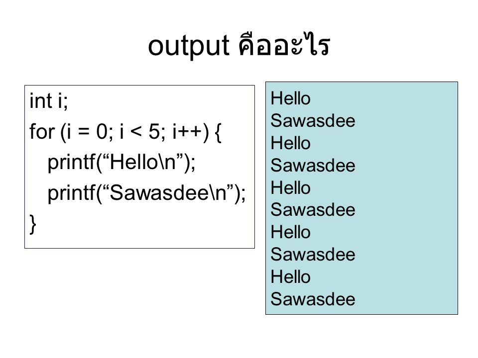 "output คืออะไร int i; for (i = 0; i < 5; i++) { printf(""Hello\n""); printf(""Sawasdee\n""); } Hello Sawasdee Hello Sawasdee Hello Sawasdee Hello Sawasdee"