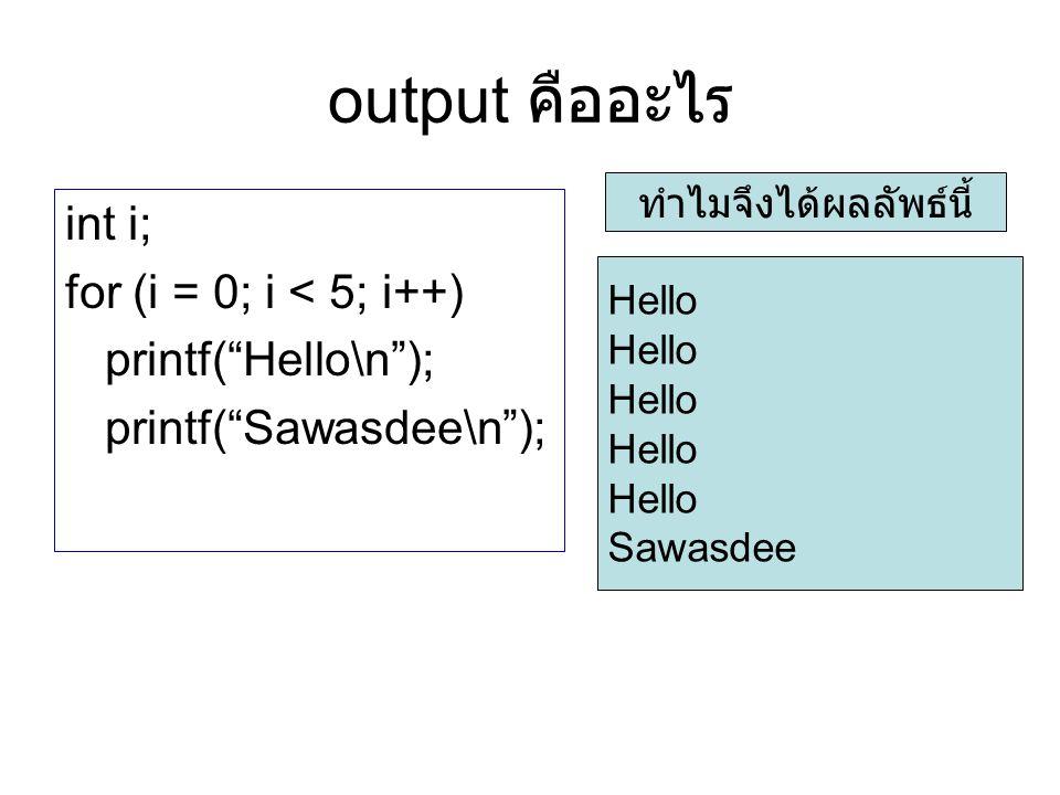 "output คืออะไร int i; for (i = 0; i < 5; i++) printf(""Hello\n""); printf(""Sawasdee\n""); Hello Sawasdee ทำไมจึงได้ผลลัพธ์นี้"