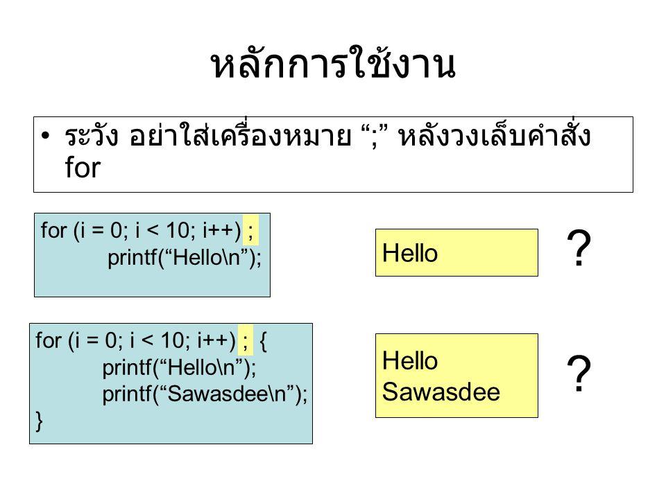 หลักการใช้งาน ระวัง อย่าใส่เครื่องหมาย ; หลังวงเล็บคำสั่ง for for (i = 0; i < 10; i++) ; printf( Hello\n ); for (i = 0; i < 10; i++) ; { printf( Hello\n ); printf( Sawasdee\n ); } Hello Sawasdee ; ; .