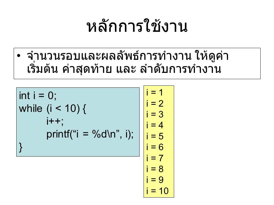 หลักการใช้งาน จำนวนรอบและผลลัพธ์การทำงาน ให้ดูค่า เริ่มต้น ค่าสุดท้าย และ ลำดับการทำงาน int i = 0; while (i < 10) { i++; printf( i = %d\n , i); } i = 1 i = 2 i = 3 i = 4 i = 5 i = 6 i = 7 i = 8 i = 9 i = 10