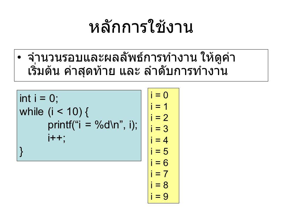 หลักการใช้งาน จำนวนรอบและผลลัพธ์การทำงาน ให้ดูค่า เริ่มต้น ค่าสุดท้าย และ ลำดับการทำงาน int i = 0; while (i < 10) { printf( i = %d\n , i); i++; } i = 0 i = 1 i = 2 i = 3 i = 4 i = 5 i = 6 i = 7 i = 8 i = 9