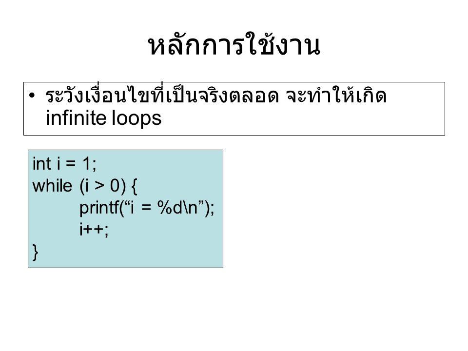 หลักการใช้งาน ระวังเงื่อนไขที่เป็นจริงตลอด จะทำให้เกิด infinite loops int i = 1; while (i > 0) { printf( i = %d\n ); i++; }