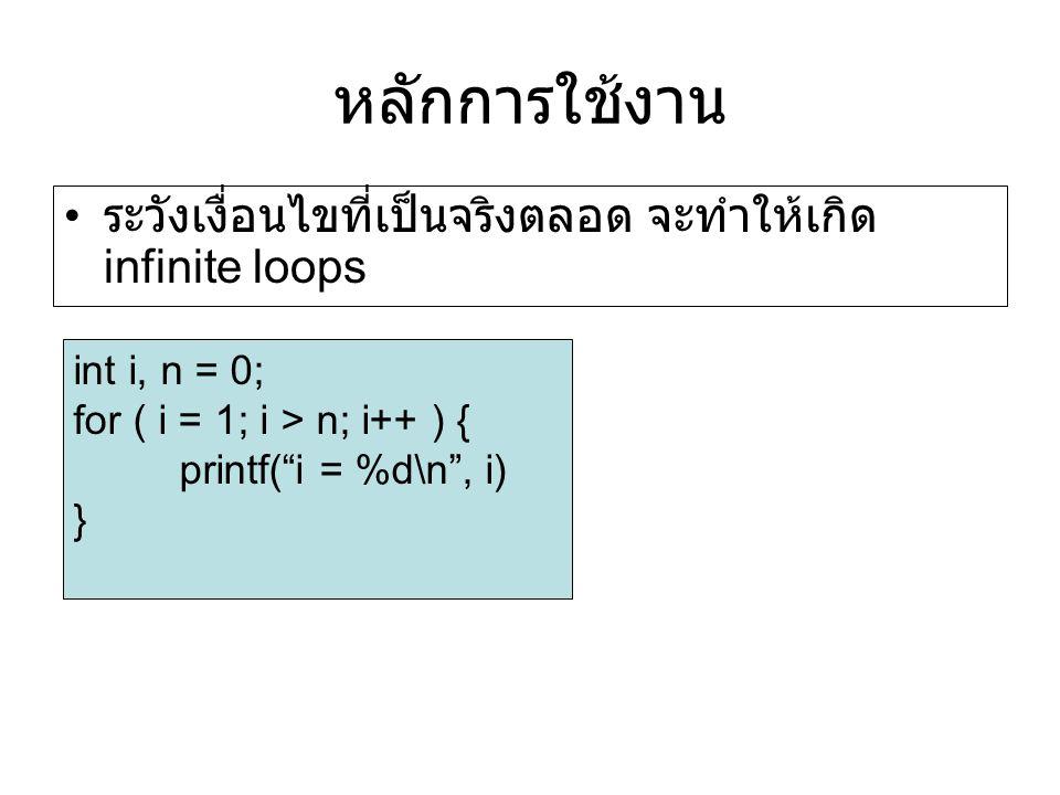 หลักการใช้งาน ระวังเงื่อนไขที่เป็นจริงตลอด จะทำให้เกิด infinite loops int i, n = 0; for ( i = 1; i > n; i++ ) { printf( i = %d\n , i) }