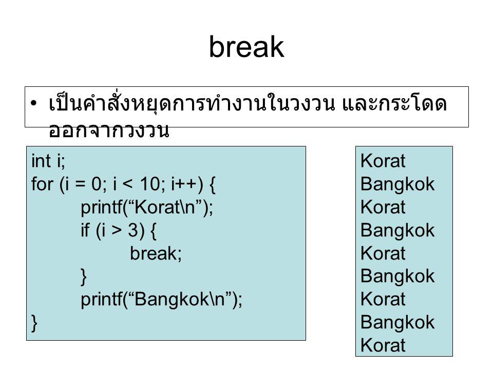 break เป็นคำสั่งหยุดการทำงานในวงวน และกระโดด ออกจากวงวน int i; for (i = 0; i < 10; i++) { printf( Korat\n ); if (i > 3) { break; } printf( Bangkok\n ); } Korat Bangkok Korat Bangkok Korat Bangkok Korat Bangkok Korat