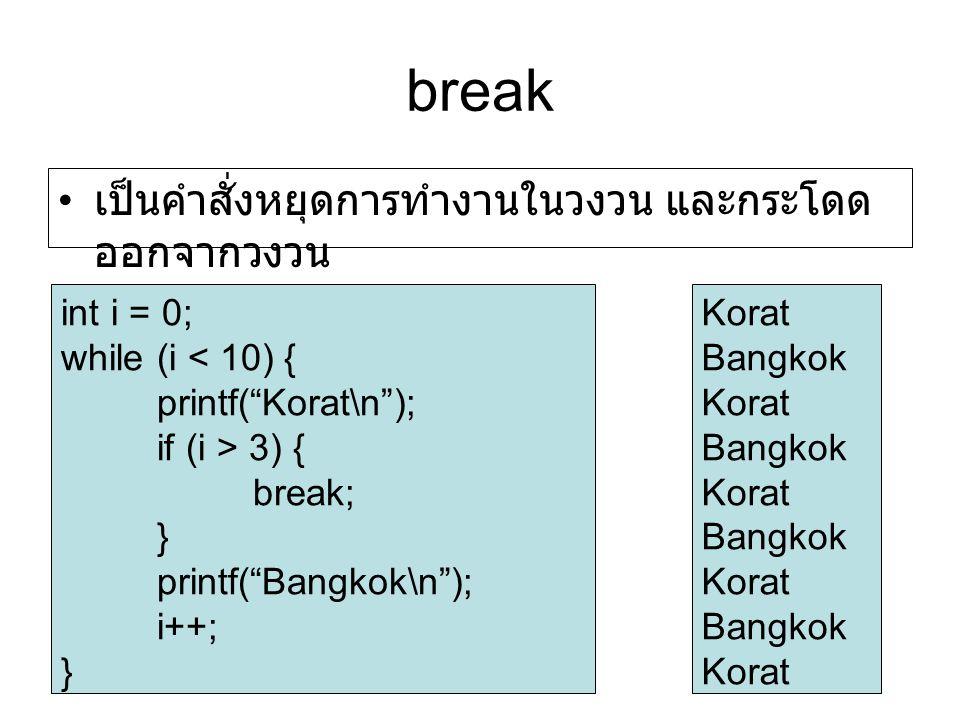 break เป็นคำสั่งหยุดการทำงานในวงวน และกระโดด ออกจากวงวน int i = 0; while (i < 10) { printf( Korat\n ); if (i > 3) { break; } printf( Bangkok\n ); i++; } Korat Bangkok Korat Bangkok Korat Bangkok Korat Bangkok Korat