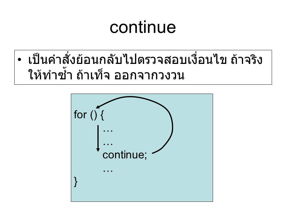 continue เป็นคำสั่งย้อนกลับไปตรวจสอบเงื่อนไข ถ้าจริง ให้ทำซ้ำ ถ้าเท็จ ออกจากวงวน for () { … continue; … }