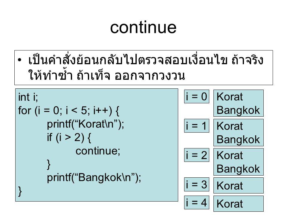 continue เป็นคำสั่งย้อนกลับไปตรวจสอบเงื่อนไข ถ้าจริง ให้ทำซ้ำ ถ้าเท็จ ออกจากวงวน int i; for (i = 0; i < 5; i++) { printf( Korat\n ); if (i > 2) { continue; } printf( Bangkok\n ); } i = 0 Korat Bangkok i = 1 Korat Bangkok i = 2 Korat Bangkok i = 3 Korat i = 4 Korat