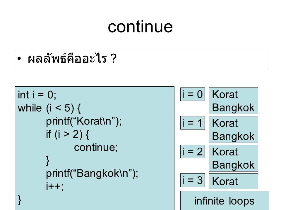 """continue ผลลัพธ์คืออะไร ? int i = 0; while (i < 5) { printf(""""Korat\n""""); if (i > 2) { continue; } printf(""""Bangkok\n""""); i++; } i = 0 Korat Bangkok i = 1"""
