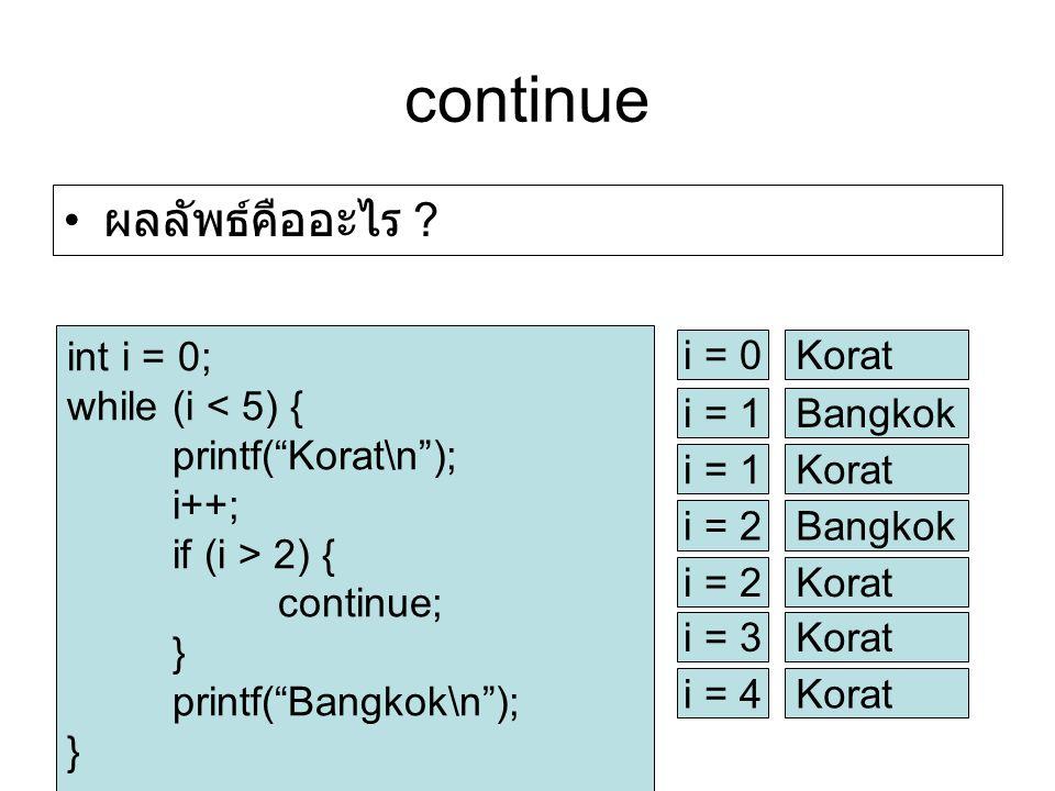 continue int i = 0; while (i < 5) { printf( Korat\n ); i++; if (i > 2) { continue; } printf( Bangkok\n ); } i = 0Korat i = 1Bangkok i = 1Korat i = 2Bangkok i = 2Korat i = 3Korat i = 4Korat ผลลัพธ์คืออะไร ?