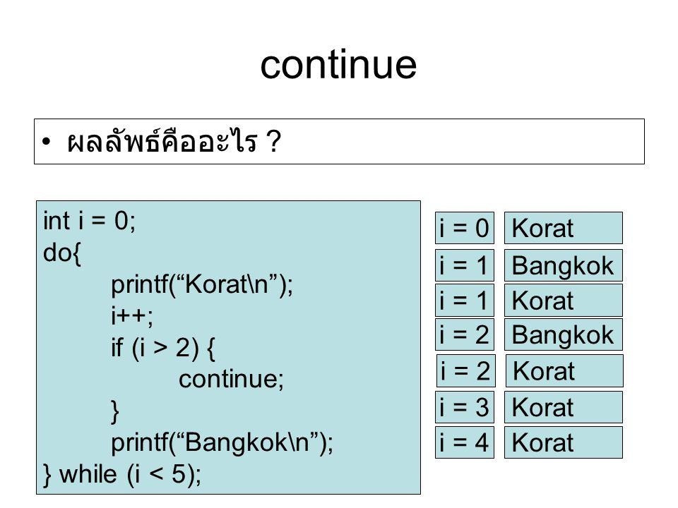 continue int i = 0; do{ printf( Korat\n ); i++; if (i > 2) { continue; } printf( Bangkok\n ); } while (i < 5); i = 0Korat i = 1Bangkok i = 1Korat i = 2Bangkok i = 2Korat i = 3Korat i = 4Korat ผลลัพธ์คืออะไร ?