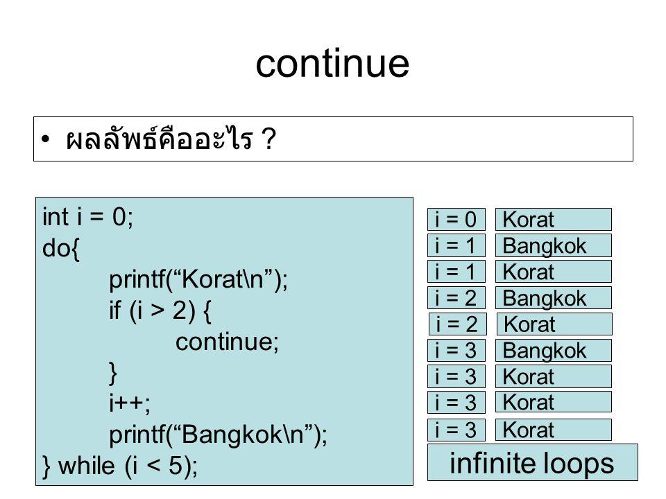 continue int i = 0; do{ printf( Korat\n ); if (i > 2) { continue; } i++; printf( Bangkok\n ); } while (i < 5); i = 0Korat i = 1Bangkok i = 1Korat i = 2Bangkok i = 2Korat i = 3Bangkok i = 3Korat i = 3 Korat i = 3 Korat infinite loops ผลลัพธ์คืออะไร ?