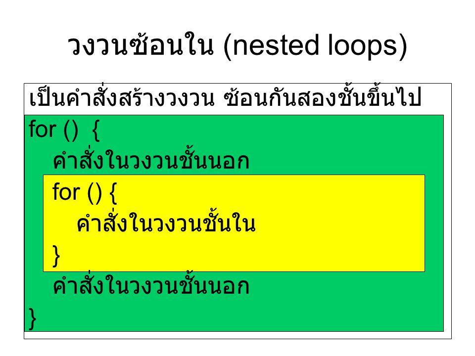 วงวนซ้อนใน (nested loops) เป็นคำสั่งสร้างวงวน ซ้อนกันสองชั้นขึ้นไป for () { คำสั่งในวงวนชั้นนอก for () { คำสั่งในวงวนชั้นใน } คำสั่งในวงวนชั้นนอก }