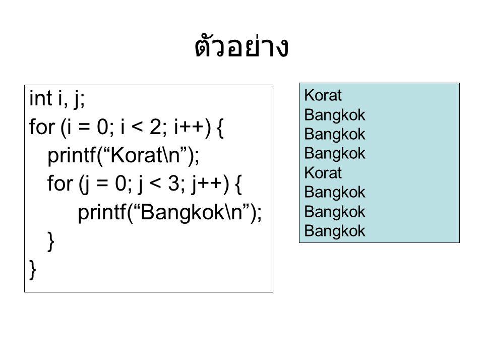 ตัวอย่าง int i, j; for (i = 0; i < 2; i++) { printf( Korat\n ); for (j = 0; j < 3; j++) { printf( Bangkok\n ); } Korat Bangkok Korat Bangkok