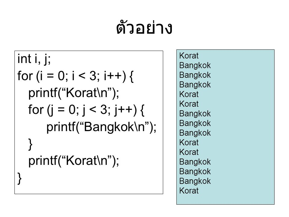 ตัวอย่าง int i, j; for (i = 0; i < 3; i++) { printf( Korat\n ); for (j = 0; j < 3; j++) { printf( Bangkok\n ); } printf( Korat\n ); } Korat Bangkok Korat Bangkok Korat Bangkok Korat