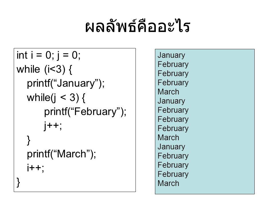 ผลลัพธ์คืออะไร int i = 0; j = 0; while (i<3) { printf( January ); while(j < 3) { printf( February ); j++; } printf( March ); i++; } January February March January February March January February March