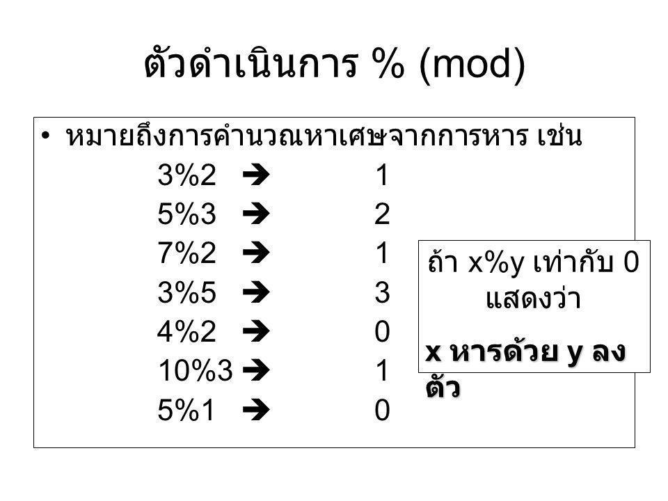 ตัวดำเนินการ % (mod) หมายถึงการคำนวณหาเศษจากการหาร เช่น 3%2  1 5%3  2 7%2  1 3%5  3 4%2  0 10%3  1 5%1  0 ถ้า x%y เท่ากับ 0 แสดงว่า x หารด้วย y