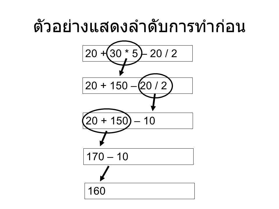ตัวอย่างแสดงลำดับการทำก่อน 20 + 30 * 5 – 20 / 2 20 + 150 – 20 / 2 20 + 150 – 10 170 – 10 160