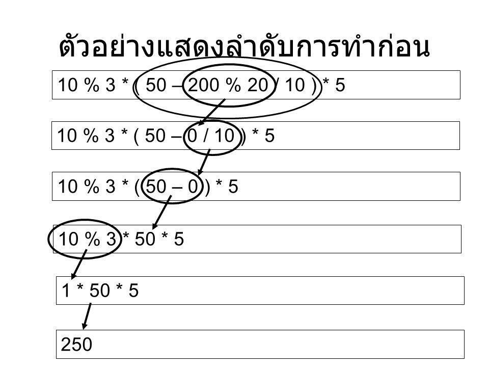 ตัวอย่างแสดงลำดับการทำก่อน 10 % 3 * ( 50 – 200 % 20 / 10 ) * 5 10 % 3 * ( 50 – 0 / 10 ) * 5 10 % 3 * ( 50 – 0 ) * 5 10 % 3 * 50 * 5 1 * 50 * 5 250